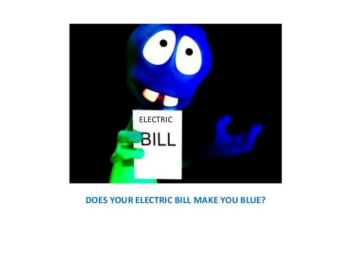 ELECTRIC<br />ELECTRIC <br />DOES YOUR ELECTRIC BILL MAKE YOU BLUE?<br />