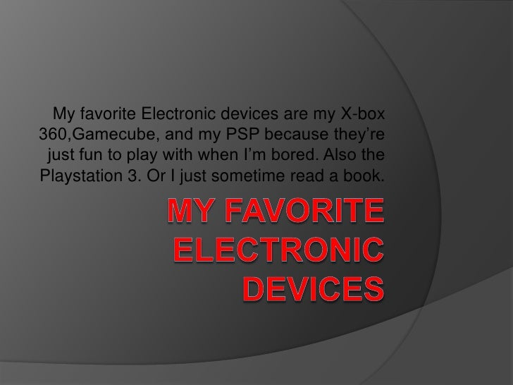 My Favorite Electronic Devices<br />My favorite Electronic devices are my X-box 360,Gamecube, and my PSP because they're j...