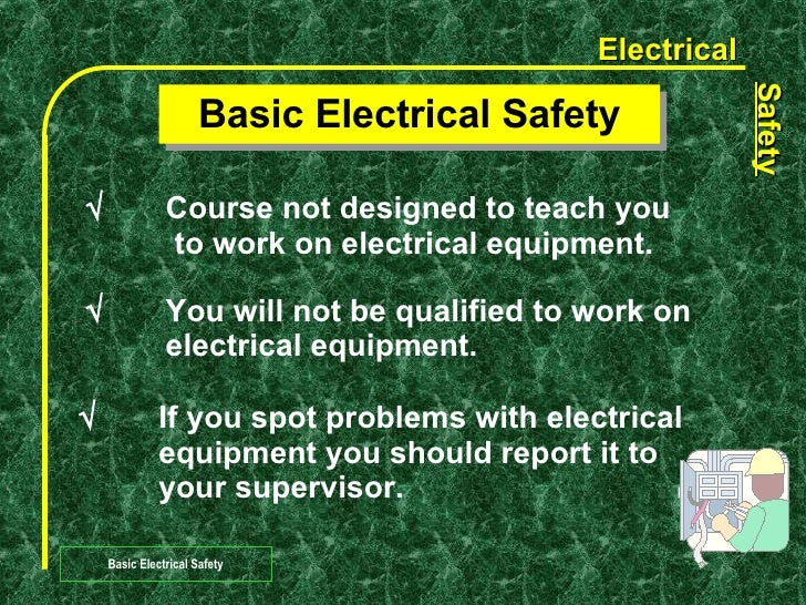 Basic Electrical Safety  Course not designed to teach you   to work on electrical equipment.    You will not be qualifie...