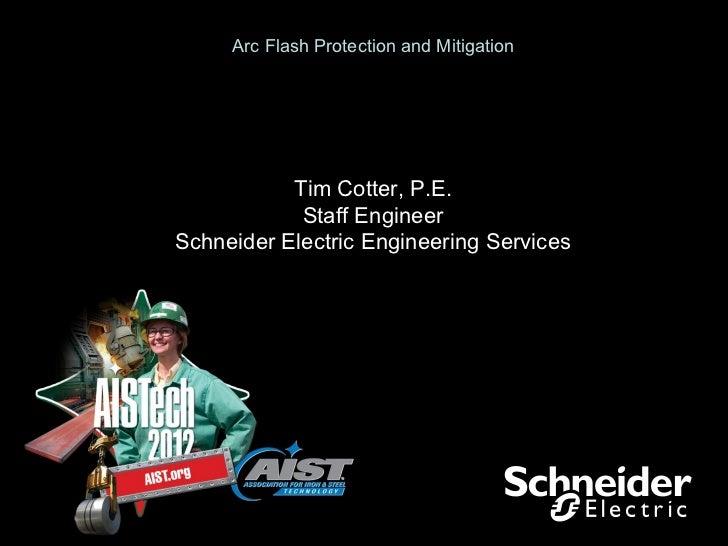 Arc Flash Protection and Mitigation           Tim Cotter, P.E.            Staff EngineerSchneider Electric Engineering Ser...