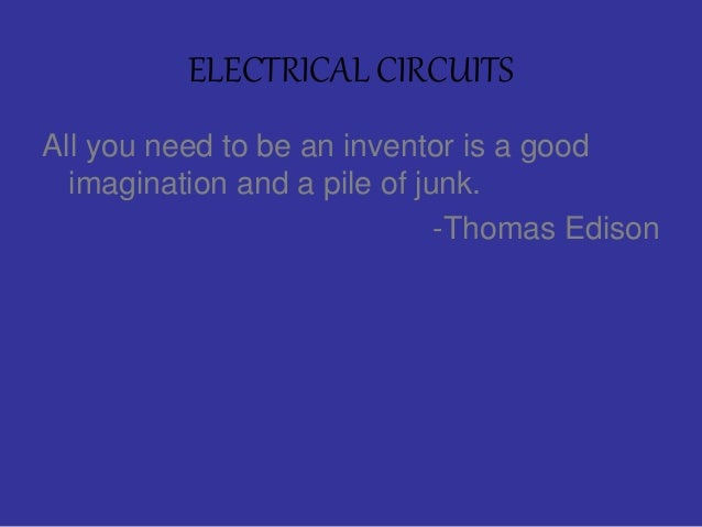 ELECTRICAL CIRCUITS All you need to be an inventor is a good imagination and a pile of junk. -Thomas Edison