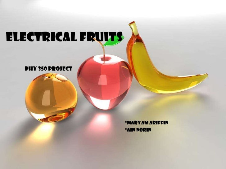 Electrical Fruits  Phy 350 project                    *maryam ariffin                    *ain norin