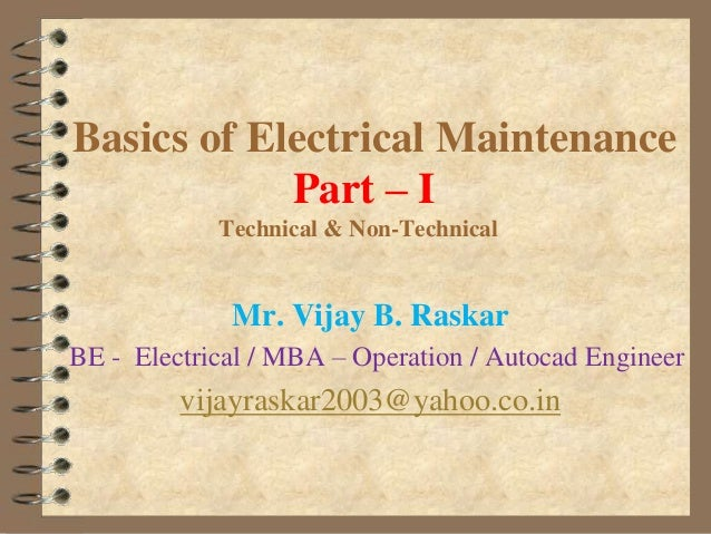 Basics of Electrical Maintenance Part – I Technical & Non-Technical  Mr. Vijay B. Raskar BE - Electrical / MBA – Operation...
