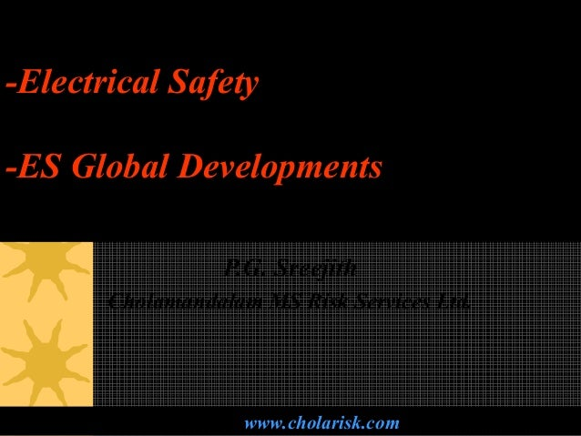 -Electrical Safety -ES Global Developments P.G. Sreejith Cholamandalam MS Risk Services Ltd. www.cholarisk.com