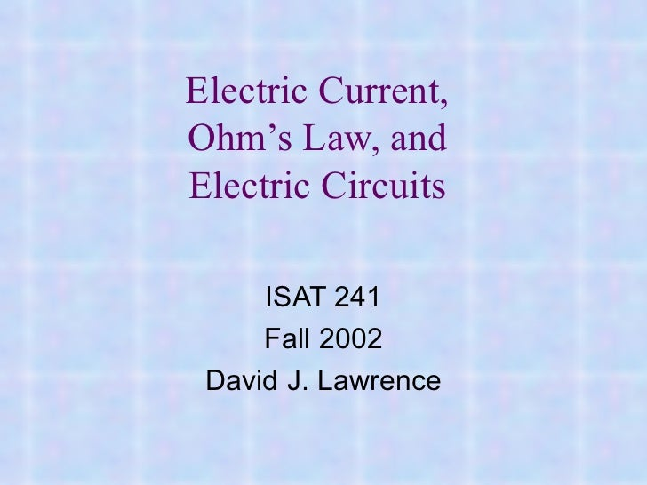 Electric Current, Ohm's Law, and Electric Circuits ISAT 241 Fall 2002 David J. Lawrence
