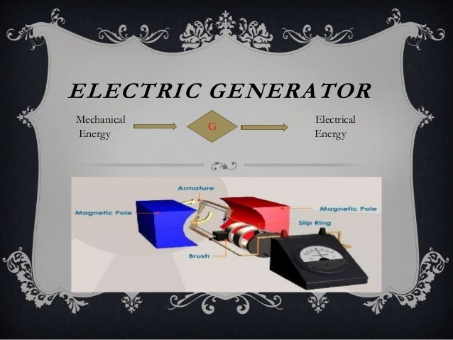 ELECTRIC GENERATOR Mechanical Energy  G  Electrical Energy
