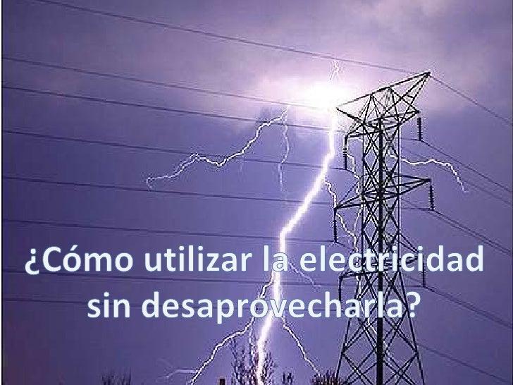 ¿Cómo utilizar la electricidad<br />sin desaprovecharla?<br />