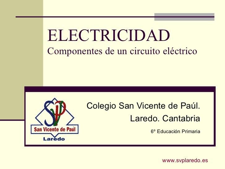 ELECTRICIDADComponentes de un circuito eléctrico         Colegio San Vicente de Paúl.                   Laredo. Cantabria ...