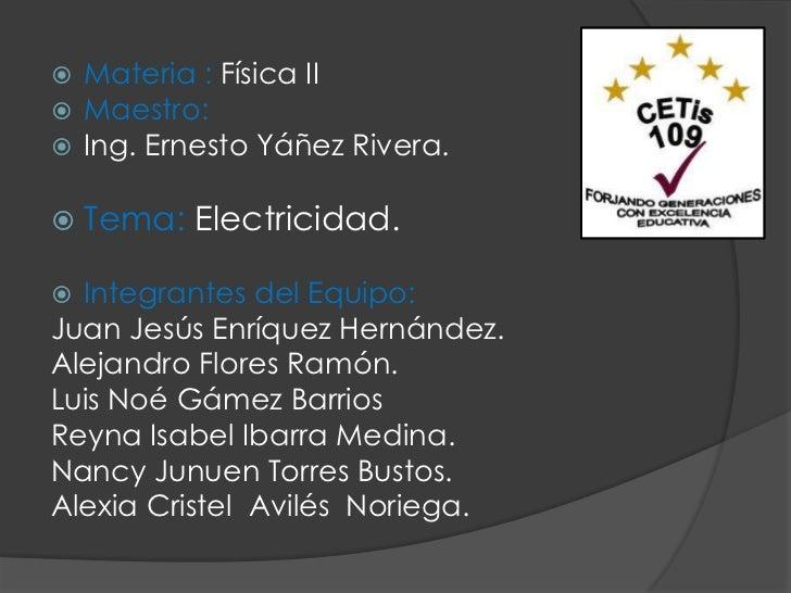  Materia : Física II Maestro: Ing. Ernesto Yáñez Rivera.   Tema: Electricidad. Integrantes del Equipo:Juan Jesús Enrí...