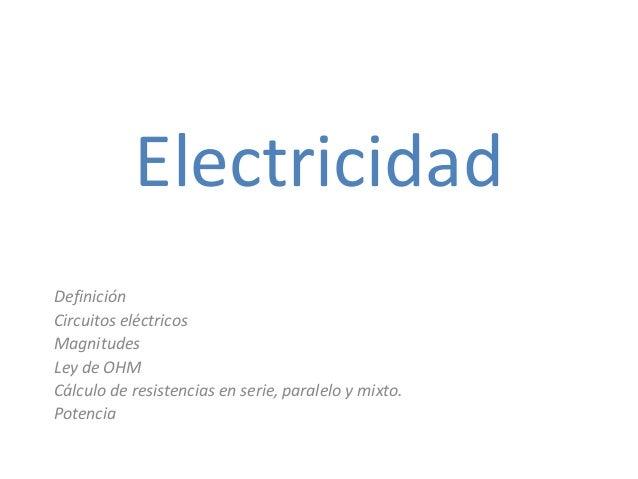 Electricidad Definición Circuitos eléctricos Magnitudes Ley de OHM Cálculo de resistencias en serie, paralelo y mixto. Pot...