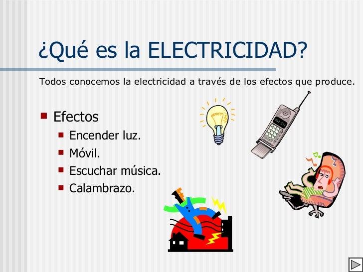 ¿Qué es la ELECTRICIDAD? <ul><li>Efectos </li></ul><ul><ul><li>Encender luz. </li></ul></ul><ul><ul><li>Móvil. </li></ul><...