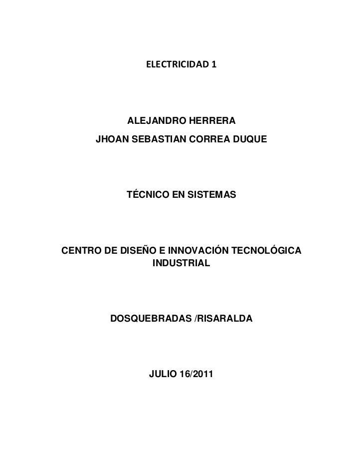 ELECTRICIDAD 1<br />ALEJANDRO HERRERA<br />JHOAN SEBASTIAN CORREA DUQUE<br />TÉCNICO EN SISTEMAS<br />CENTRO DE DISEÑO E I...