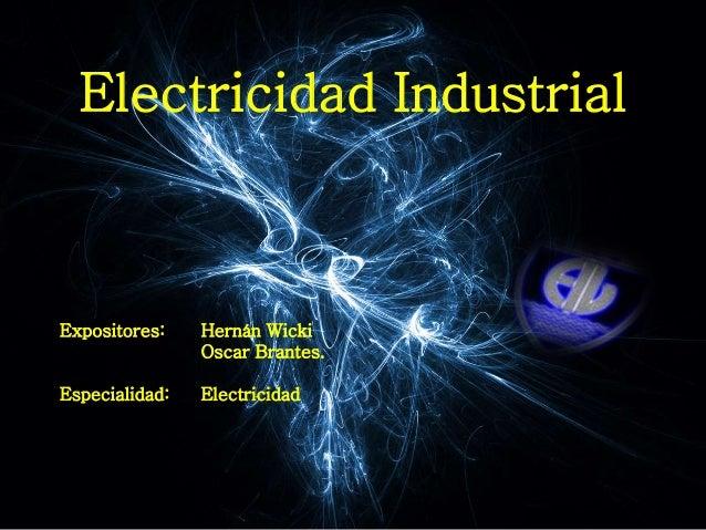 Electricidad Industrial Expositores: Hernán Wicki Oscar Brantes. Especialidad: Electricidad