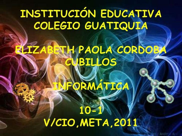 INSTITUCIÓN EDUCATIVA COLEGIO GUATIQUIAELIZABETH PAOLA CORDOBA CUBILLOSINFORMÁTICA10-1V/CIO,META,2011<br />