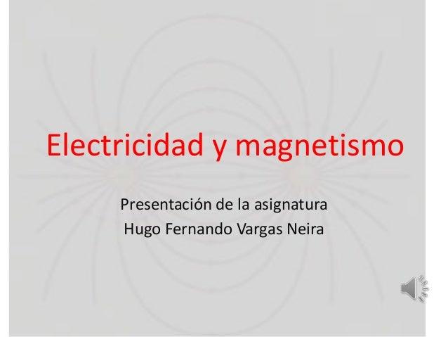 Electricidad y magnetismo Presentación de la asignatura Hugo Fernando Vargas Neira