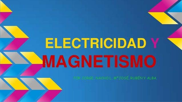 ELECTRICIDAD Y  MAGNETISMO POR JORGE, NACHO L, MªJOSÉ, RUBÉN Y ALBA.