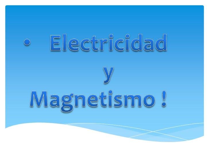 <ul><li>Electricidad y</li></ul> Magnetismo !<br />