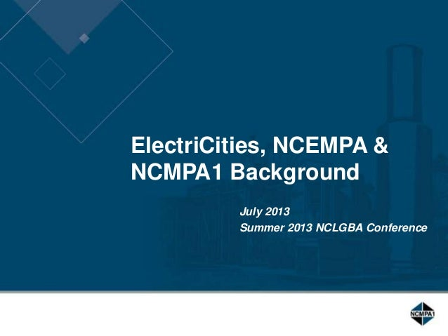 ElectriCities, NCEMPA & NCMPA1 Background July 2013 Summer 2013 NCLGBA Conference