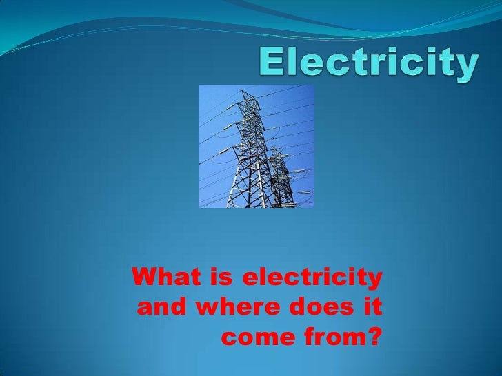 What is electricityand where does it      come from?