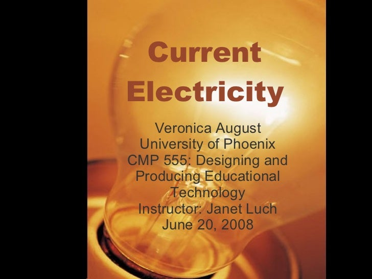 Current Electricity Veronica August University of Phoenix CMP 555: Designing and Producing Educational Technology Instruct...