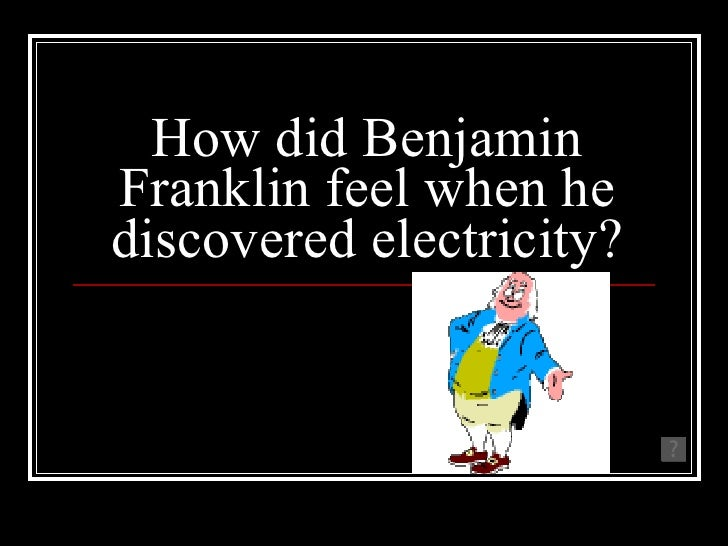 How did Benjamin Franklin feel when he discovered electricity? He was shocked!