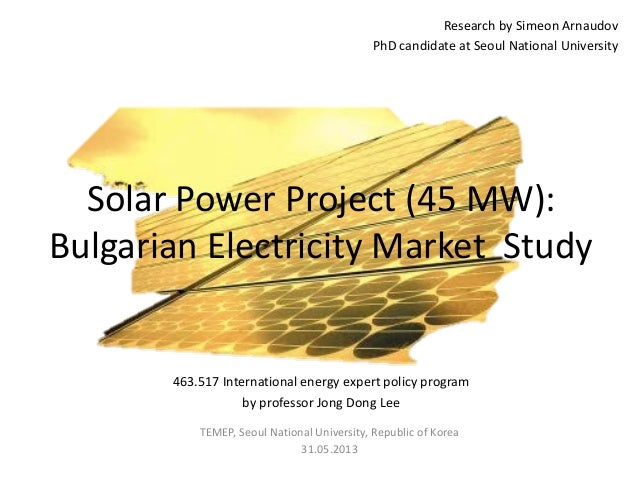 Research by Simeon Arnaudov PhD candidate at Seoul National University Solar Power Project (45 MW): Bulgarian Electricity ...