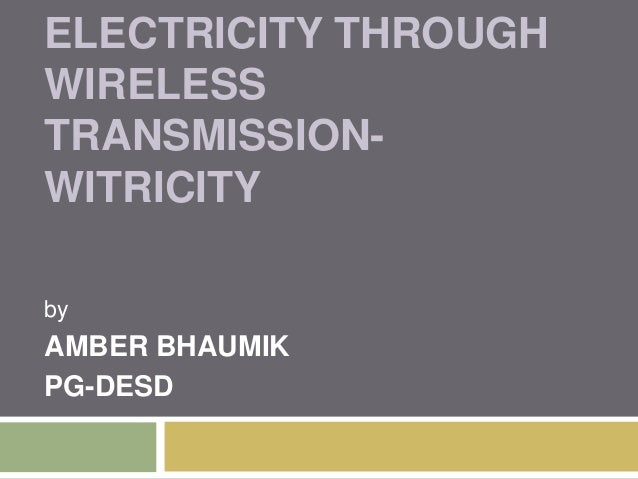 ELECTRICITY THROUGH WIRELESS TRANSMISSIONWITRICITY by  AMBER BHAUMIK PG-DESD