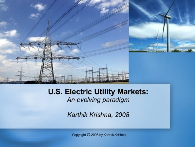 U.S. Electric Utility Markets:     An evolving paradigm     Karthik Krishna, 2008       Copyright © 2008 by Karthik Krishna