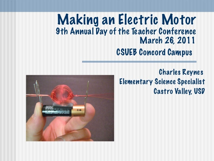 Making an Electric Motor 9th Annual Day of the Teacher Conference March 26, 2011 CSUEB Concord Campus   Charles Reynes  El...