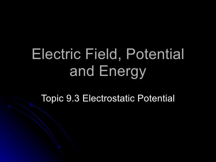 Electric Field, Potential and Energy Topic  9.3   Electrostatic Potential
