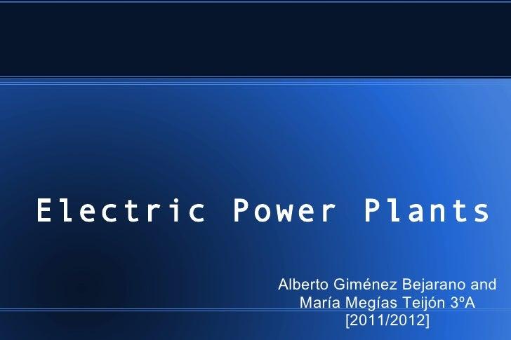 Electric Power Plants           Alberto Giménez Bejarano and              María Megías Teijón 3ºA                    [2011...