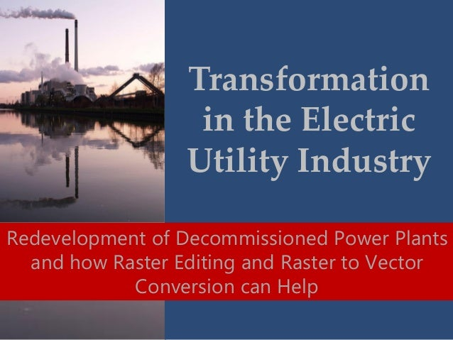 Transformation in the Electric Utility Industry, Redevelopment of Decommissioned Power Plants and How Raster Editing and Raster to Vector Conversion Can Help