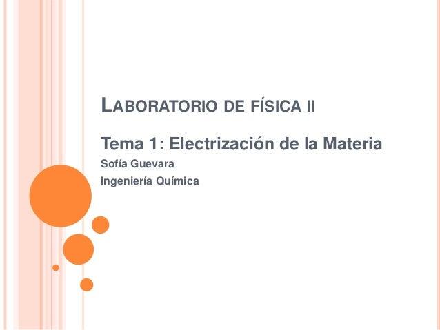LABORATORIODEFÍSICAII  Tema 1: Electrización de la Materia  Sofía Guevara  Ingeniería Química