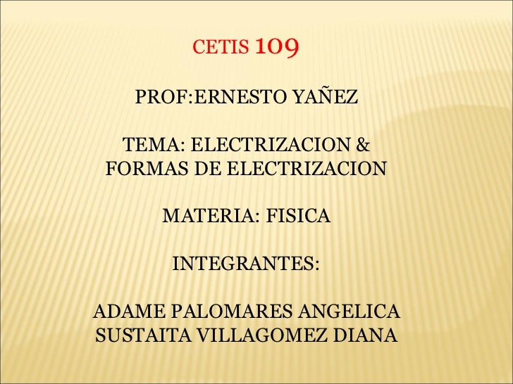 CETIS  109 PROF:ERNESTO YAÑEZ TEMA: ELECTRIZACION & FORMAS DE ELECTRIZACION MATERIA: FISICA INTEGRANTES: ADAME PALOMARES A...