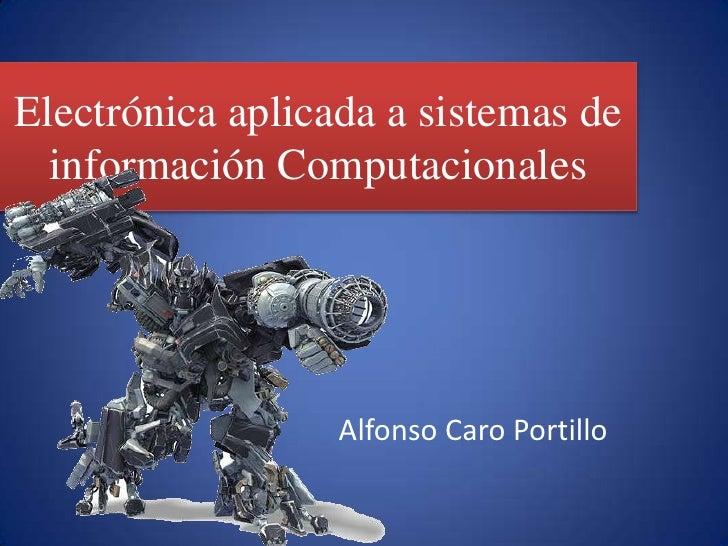 Electrónica aplicada a sistemas de información Computacionales<br />Alfonso Caro Portillo<br />