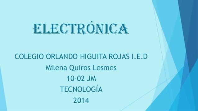 ELECTRÓNICA COLEGIO ORLANDO HIGUITA ROJAS I.E.D Milena Quiros Lesmes 10-02 JM TECNOLOGÍA 2014