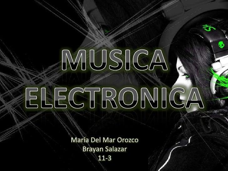 MUSICAELECTRONICA<br />María Del Mar Orozco<br />Brayan Salazar<br />11-3<br />