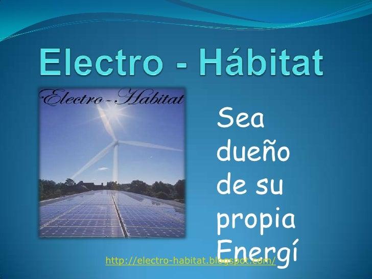 Electro - Hábitat<br />Sea dueño de su propia Energía<br />http://electro-habitat.blogspot.com/<br />