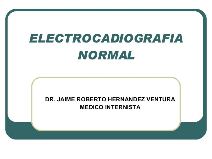 ELECTROCADIOGRAFIA NORMAL DR. JAIME ROBERTO HERNANDEZ VENTURA MEDICO INTERNISTA