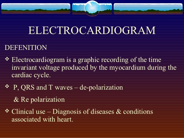 ELECTROCARDIOGRAMDEFENITION   Electrocardiogram is a graphic recording of the time    invariant voltage produced by the m...