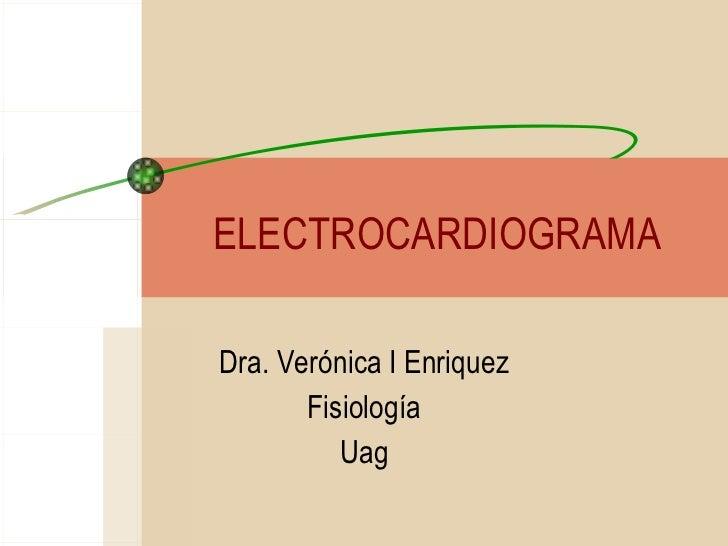 ELECTROCARDIOGRAMA Dra. Verónica I Enriquez Fisiología Uag