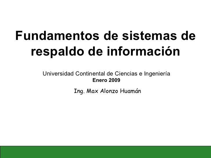 Fundamentos de sistemas de respaldo de información Ing. Max Alonzo Huamán Universidad Continental de Ciencias e Ingeniería...