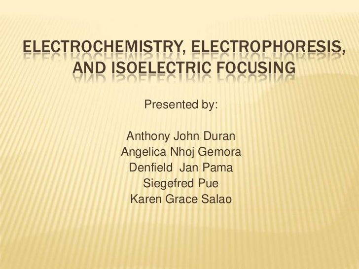 ELECTROCHEMISTRY, ELECTROPHORESIS,     AND ISOELECTRIC FOCUSING             Presented by:           Anthony John Duran    ...