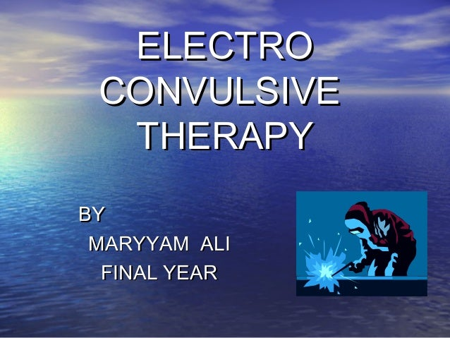 ELECTRO CONVULSIVE THERAPY BY MARYYAM ALI FINAL YEAR