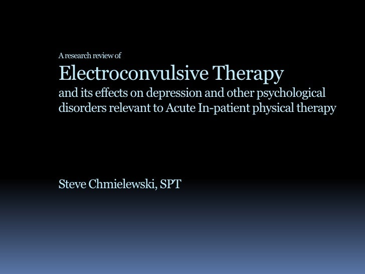 A research review ofElectroconvulsive Therapy and its effects on depression and other psychological disorders relevant to ...