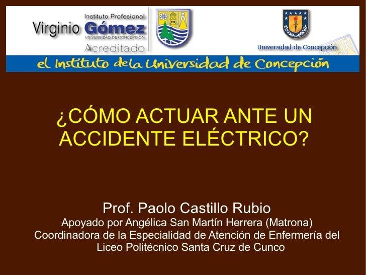 ¿CÓMO ACTUAR ANTE UN ACCIDENTE ELÉCTRICO? <ul><ul><li>Prof. Paolo Castillo Rubio </li></ul></ul><ul><ul><li>Apoyado por An...