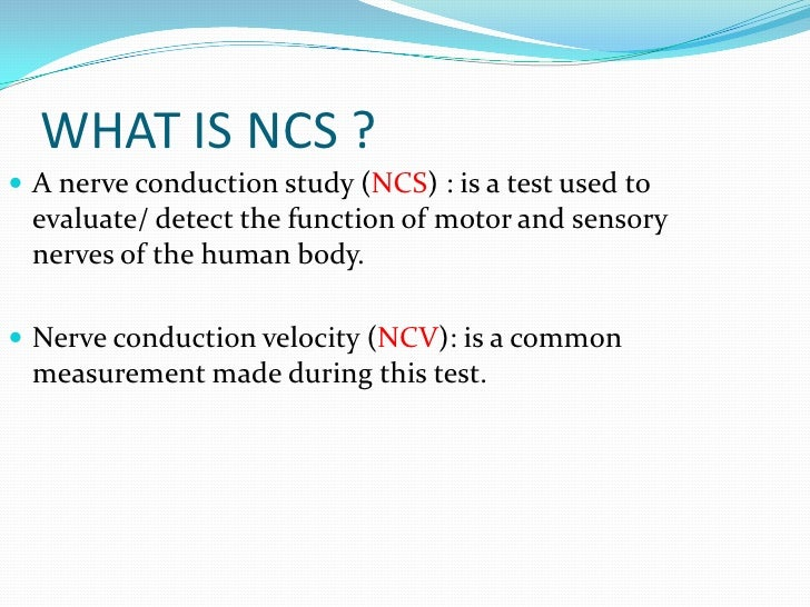 WHAT IS NCS ? A nerve conduction study (NCS) : is a test used to evaluate/ detect the function of motor and sensory nerve...