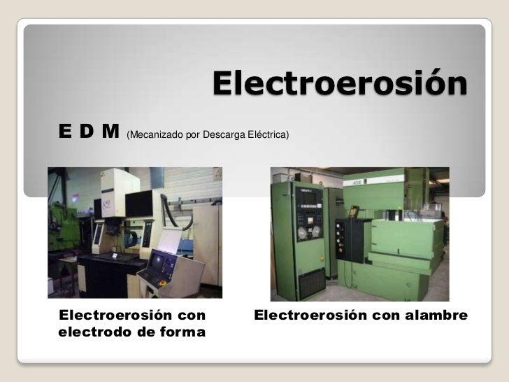 Electroerosión<br />E D M (Mecanizado por Descarga Eléctrica) <br /> Electroerosión con electrodo de forma<br />   Electro...