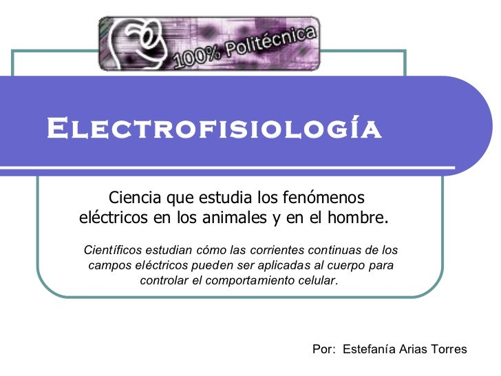 Electrofisiología   Ciencia que estudia los fenómenos eléctricos en los animales y en el hombre.  Científicos estudian cóm...