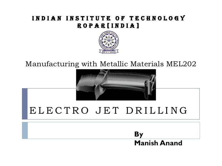 Indian Institute of Technology          Ropar[India]Manufacturing with Metallic Materials MEL202 ELECTRO JET DRILLING     ...